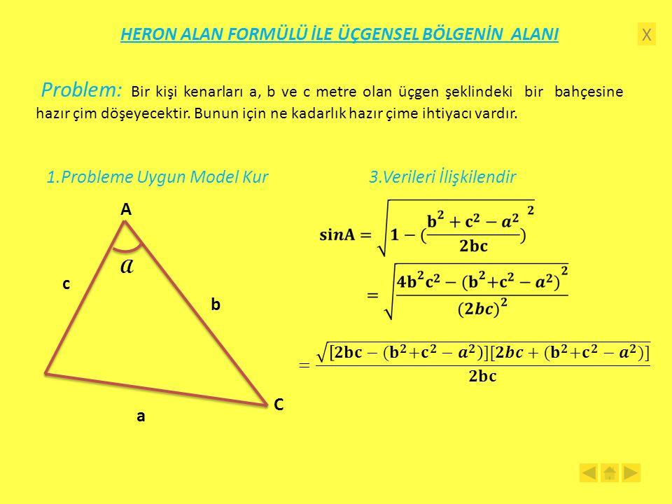 X HERON ALAN FORMÜLÜ İLE ÜÇGENSEL BÖLGENİN ALANI 1.Probleme Uygun Model Kur A C a b c A 3.Verileri İlişkilendir Problem: Bir kişi kenarları a, b ve c metre olan üçgen şeklindeki bir bahçesine hazır çim döşeyecektir.
