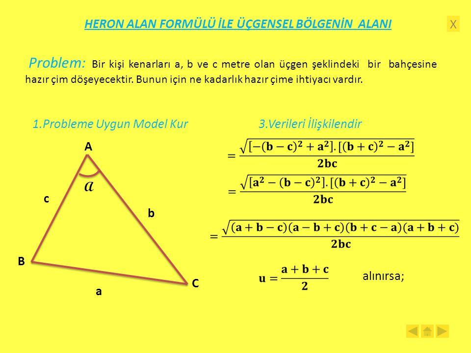 X HERON ALAN FORMÜLÜ İLE ÜÇGENSEL BÖLGENİN ALANI 1.Probleme Uygun Model Kur A C B a b c A 3.Verileri İlişkilendir alınırsa; Problem: Bir kişi kenarları a, b ve c metre olan üçgen şeklindeki bir bahçesine hazır çim döşeyecektir.