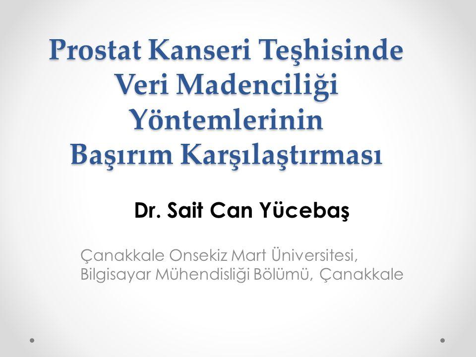 Prostat Kanseri Teşhisinde Veri Madenciliği Yöntemlerinin Başırım Karşılaştırması Dr. Sait Can Yücebaş Çanakkale Onsekiz Mart Üniversitesi, Bilgisayar