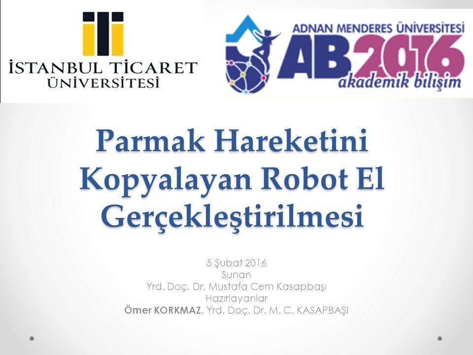 Parmak Hareketini Kopyalayan Robot El Gerçekleştirilmesi 5 Şubat 2016 Sunan Yrd. Doç. Dr. Mustafa Cem Kasapbaşı Hazırlayanlar Ömer KORKMAZ, Yrd. Doç.
