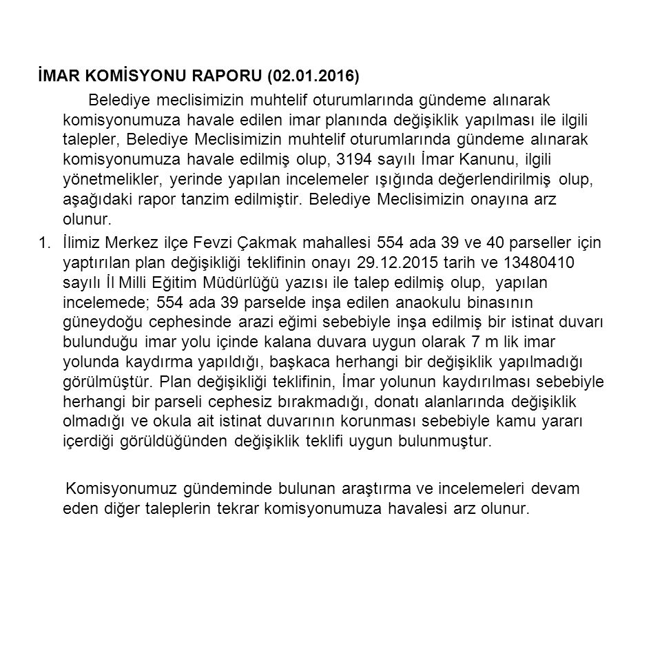 İMAR KOMİSYONU RAPORU (02.01.2016) Belediye meclisimizin muhtelif oturumlarında gündeme alınarak komisyonumuza havale edilen imar planında değişiklik yapılması ile ilgili talepler, Belediye Meclisimizin muhtelif oturumlarında gündeme alınarak komisyonumuza havale edilmiş olup, 3194 sayılı İmar Kanunu, ilgili yönetmelikler, yerinde yapılan incelemeler ışığında değerlendirilmiş olup, aşağıdaki rapor tanzim edilmiştir.
