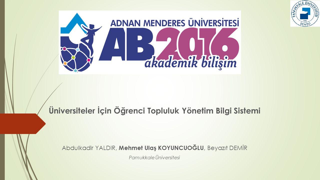Üniversiteler İçin Öğrenci Topluluk Yönetim Bilgi Sistemi Abdulkadir YALDIR, Mehmet Ulaş KOYUNCUOĞLU, Beyazıt DEMİR Pamukkale Üniversitesi