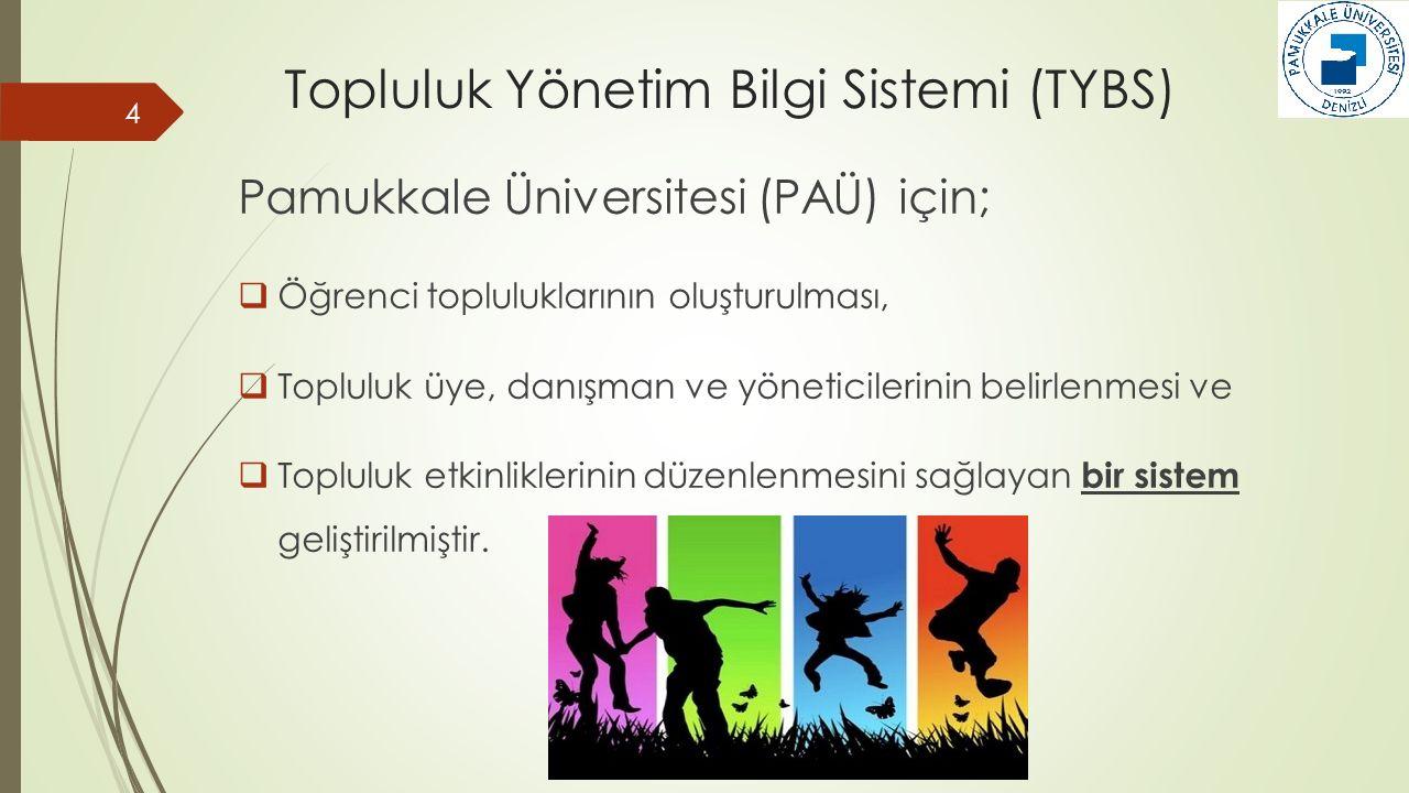 Topluluk Yönetim Bilgi Sistemi (TYBS) Pamukkale Üniversitesi (PAÜ) için;  Öğrenci topluluklarının oluşturulması,  Topluluk üye, danışman ve yöneticilerinin belirlenmesi ve  Topluluk etkinliklerinin düzenlenmesini sağlayan bir sistem geliştirilmiştir.