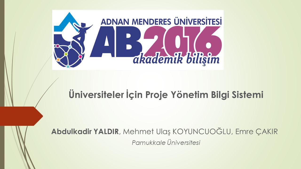 Üniversiteler İçin Proje Yönetim Bilgi Sistemi Abdulkadir YALDIR, Mehmet Ulaş KOYUNCUOĞLU, Emre ÇAKIR Pamukkale Üniversitesi
