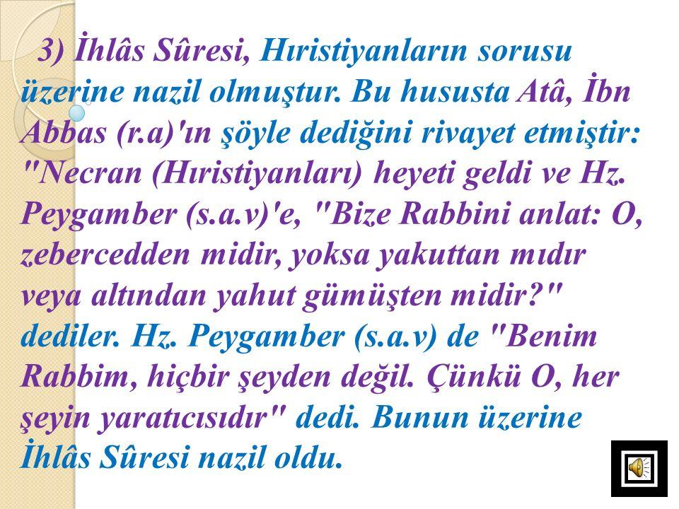 3) İhlâs Sûresi, Hıristiyanların sorusu üzerine nazil olmuştur. Bu hususta Atâ, İbn Abbas (r.a)'ın şöyle dediğini rivayet etmiştir: