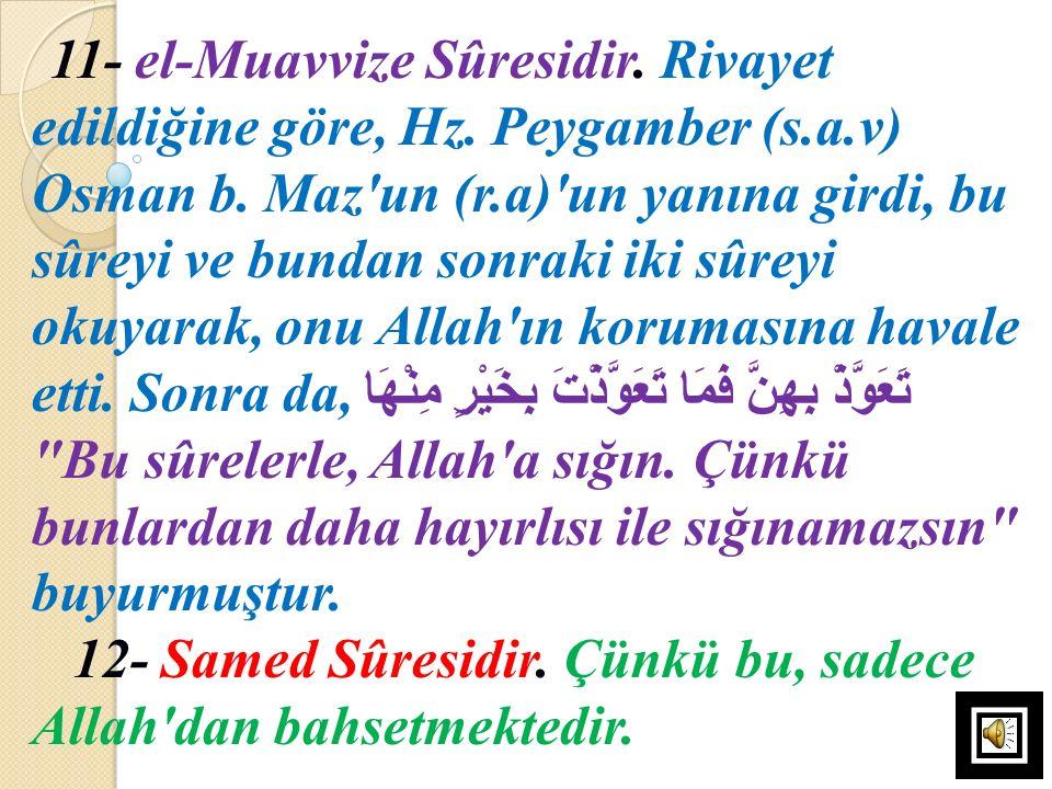 11- el-Muavvize Sûresidir. Rivayet edildiğine göre, Hz. Peygamber (s.a.v) Osman b. Maz'un (r.a)'un yanına girdi, bu sûreyi ve bundan sonraki iki sûrey
