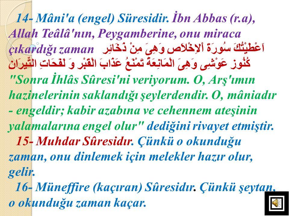 14- Mâni'a (engel) Süresidir. İbn Abbas (r.a), Allah Teâlâ'nın, Peygamberine, onu miraca çıkardığı zaman اَعْطَيْتُكَ سُورَةَ اْلاِخْلاَصِ وَهِىَ مِنْ