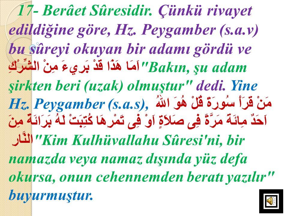 17- Berâet Sûresidir. Çünkü rivayet edildiğine göre, Hz. Peygamber (s.a.v) bu sûreyi okuyan bir adamı gördü ve هَذَا قَدْ بَرِيءَ مِنْ الشِّرْكِ اَمَا