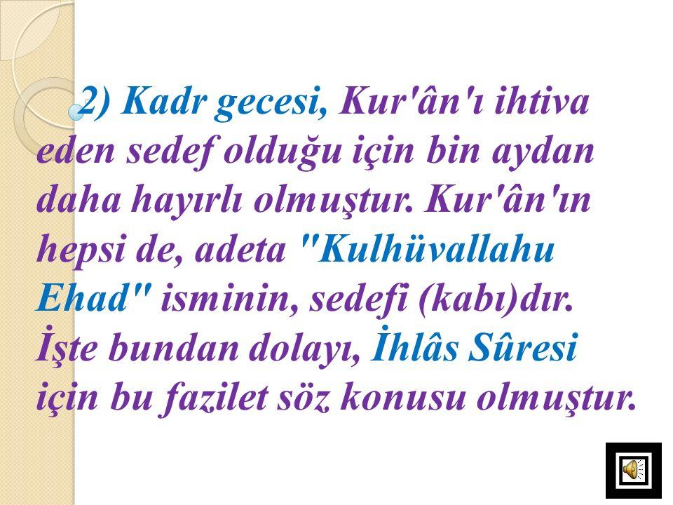 2) Kadr gecesi, Kur'ân'ı ihtiva eden sedef olduğu için bin aydan daha hayırlı olmuştur. Kur'ân'ın hepsi de, adeta