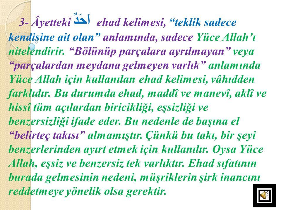 """3- Âyetteki اَحَدٌ ehad kelimesi, """"teklik sadece kendisine ait olan"""" anlamında, sadece Yüce Allah'ı nitelendirir. """"Bölünüp parçalara ayrılmayan"""" veya"""