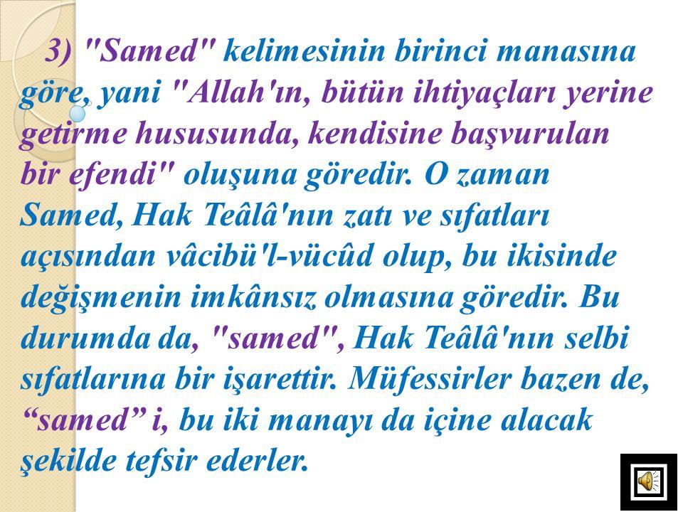 3) Samed kelimesinin birinci manasına göre, yani Allah ın, bütün ihtiyaçları yerine getirme hususunda, kendisine başvurulan bir efendi oluşuna göredir.