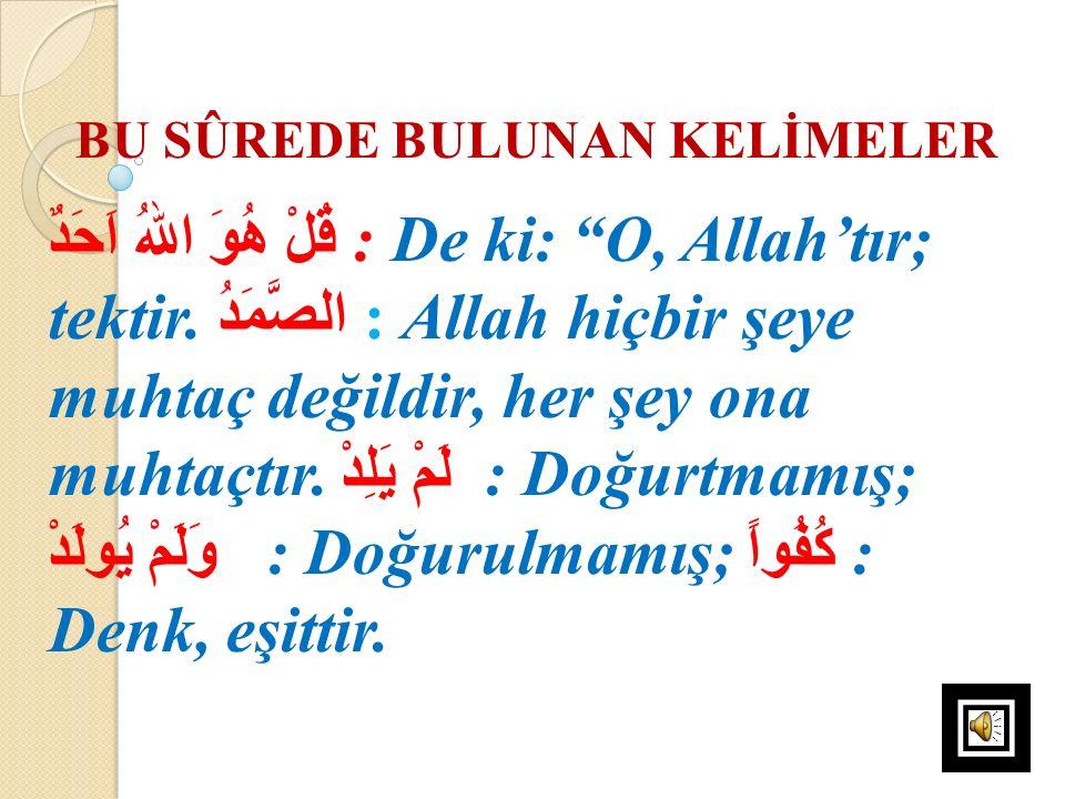 """BU SÛREDE BULUNAN KELİMELER قُلْ هُوَ اللهُ اَحَدٌ : De ki: """"O, Allah'tır; tektir. الصَّمَدُ : Allah hiçbir şeye muhtaç değildir, her şey ona muhtaçtı"""