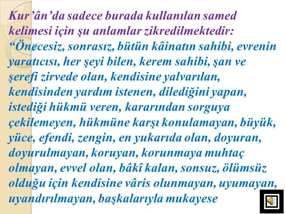 """Kur'ân'da sadece burada kullanılan samed kelimesi için şu anlamlar zikredilmektedir: """"Önecesiz, sonrasız, bütün kâinatın sahibi, evrenin yaratıcısı, h"""