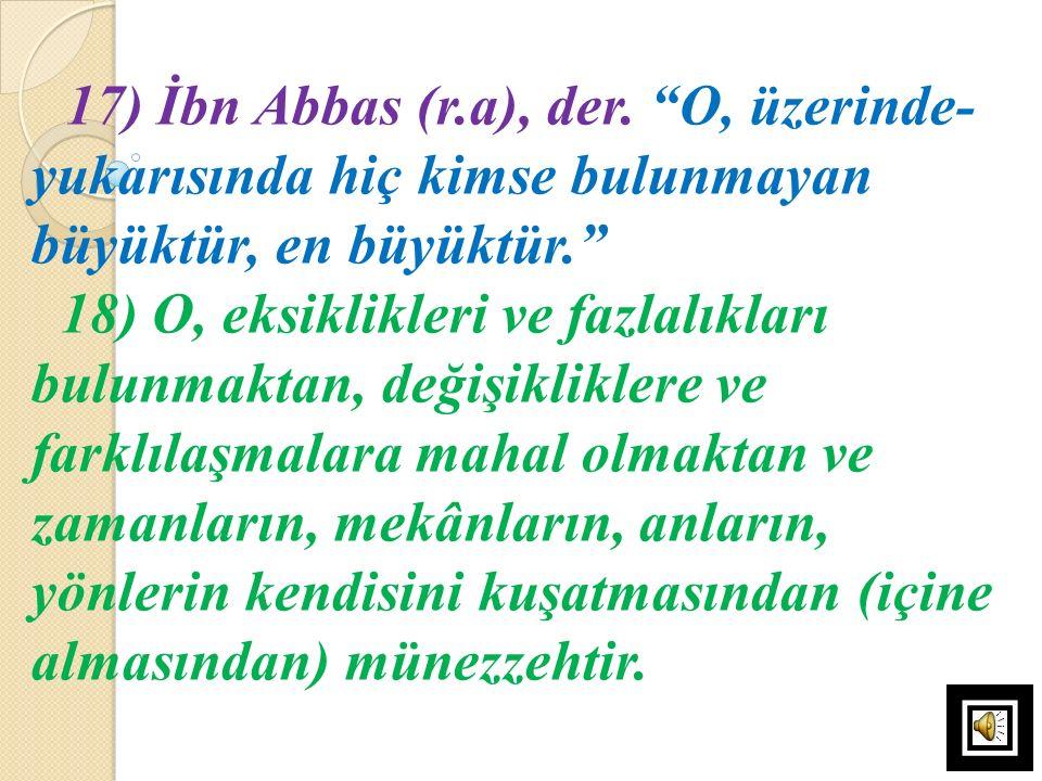 """17) İbn Abbas (r.a), der. """"O, üzerinde- yukarısında hiç kimse bulunmayan büyüktür, en büyüktür."""" 18) O, eksiklikleri ve fazlalıkları bulunmaktan, deği"""