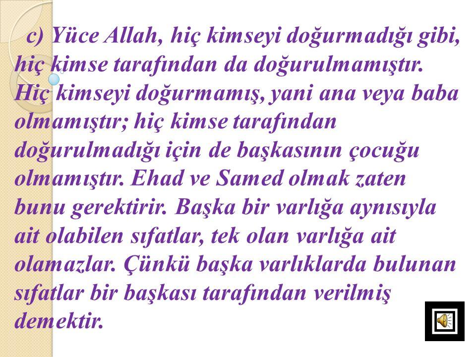 c) Yüce Allah, hiç kimseyi doğurmadığı gibi, hiç kimse tarafından da doğurulmamıştır. Hiç kimseyi doğurmamış, yani ana veya baba olmamıştır; hiç kimse