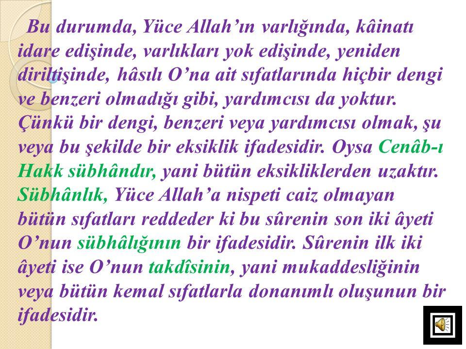 Bu durumda, Yüce Allah'ın varlığında, kâinatı idare edişinde, varlıkları yok edişinde, yeniden diriltişinde, hâsılı O'na ait sıfatlarında hiçbir dengi
