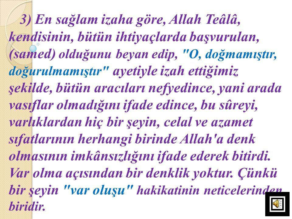 3) En sağlam izaha göre, Allah Teâlâ, kendisinin, bütün ihtiyaçlarda başvurulan, (samed) olduğunu beyan edip,