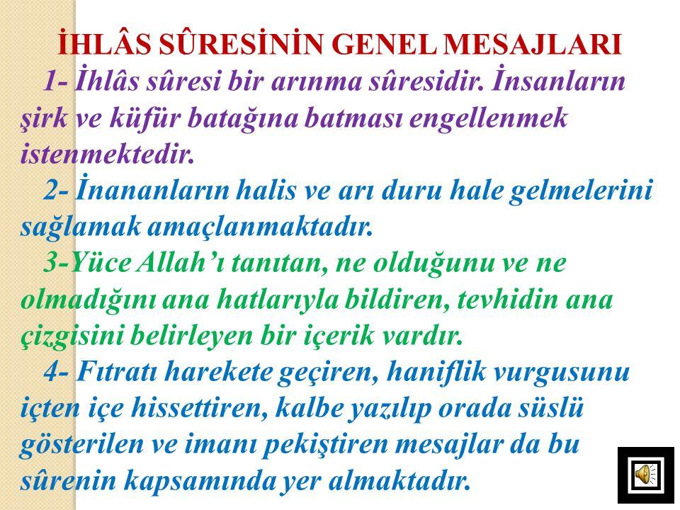 İHLÂS SÛRESİNİN GENEL MESAJLARI 1- İhlâs sûresi bir arınma sûresidir. İnsanların şirk ve küfür batağına batması engellenmek istenmektedir. 2- İnananla