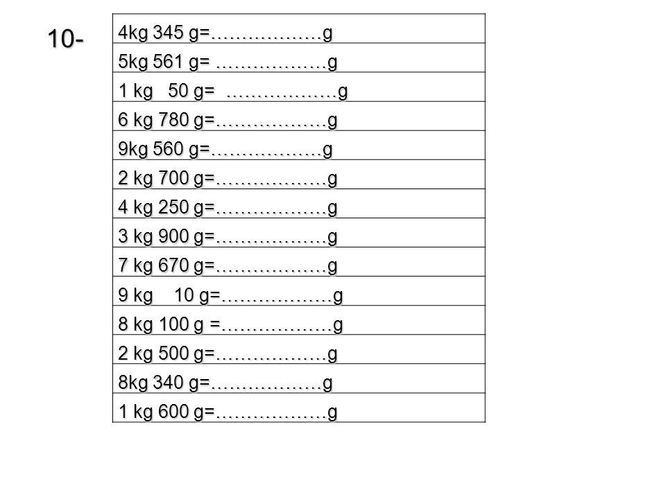 10- 4kg 345 g=………………g 5kg 561 g= ………………g 1 kg 50 g= ………………g 6 kg 780 g=………………g 9kg 560 g=………………g 2 kg 700 g=………………g 4 kg 250 g=………………g 3 kg 900 g=………………g 7 kg 670 g=………………g 9 kg 10 g=………………g 8 kg 100 g =………………g 2 kg 500 g=………………g 8kg 340 g=………………g 1 kg 600 g=………………g