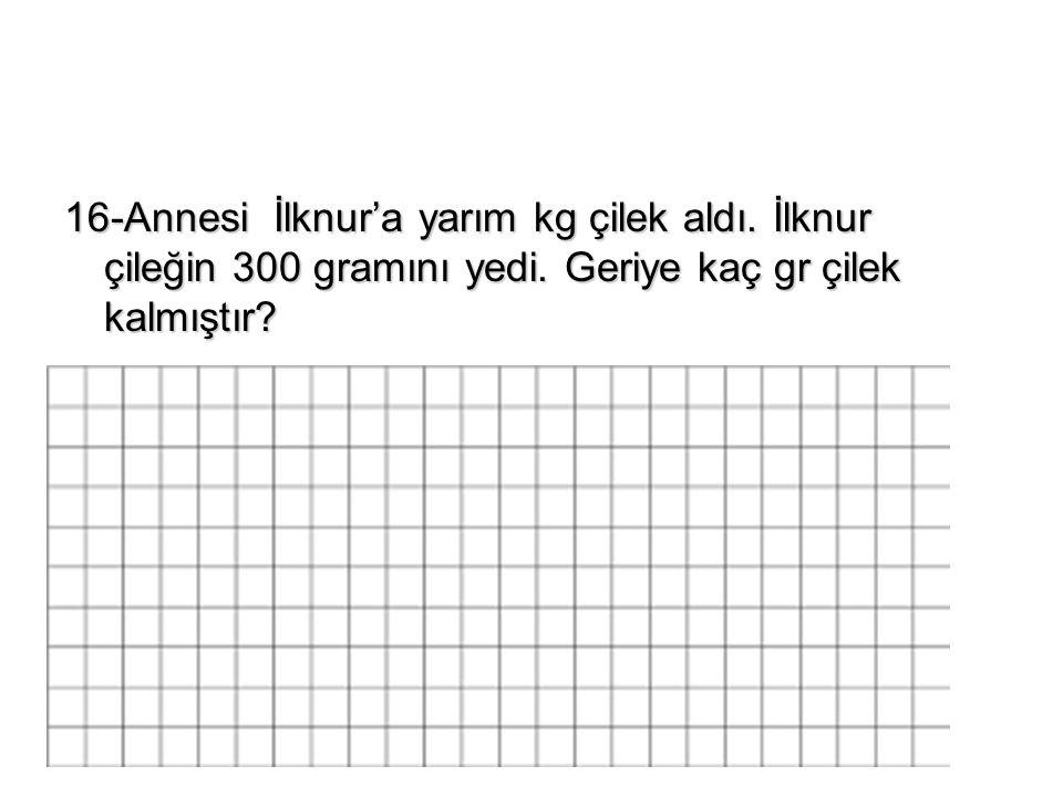 16-Annesi İlknur'a yarım kg çilek aldı.İlknur çileğin 300 gramını yedi.