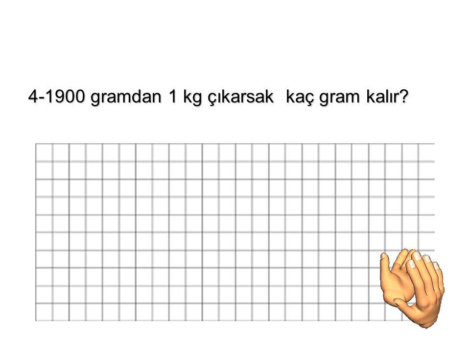 4-1900 gramdan 1 kg çıkarsak kaç gram kalır?
