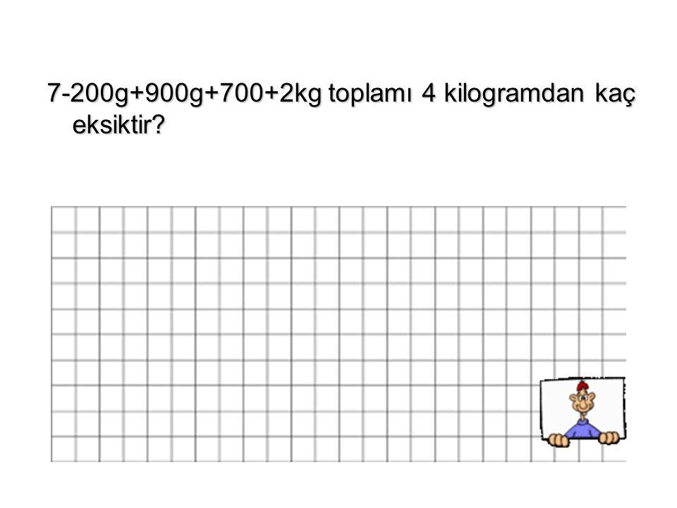 7-200g+900g+700+2kg toplamı 4 kilogramdan kaç eksiktir?