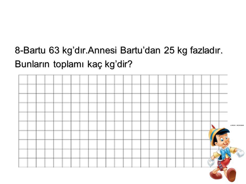 8-Bartu 63 kg'dır.Annesi Bartu'dan 25 kg fazladır. Bunların toplamı kaç kg'dir?