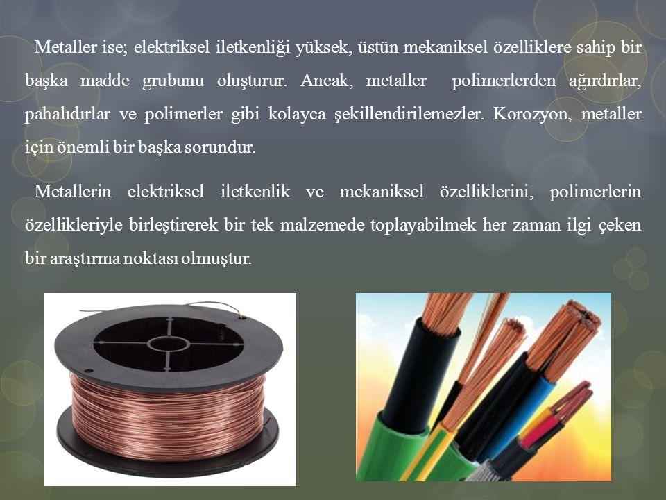 Metaller ise; elektriksel iletkenliği yüksek, üstün mekaniksel özelliklere sahip bir başka madde grubunu oluşturur. Ancak, metaller polimerlerden ağır