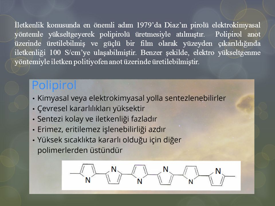 İletkenlik konusunda en önemli adım 1979'da Diaz'ın pirolü elektrokimyasal yöntemle yükseltgeyerek polipirolü üretmesiyle atılmıştır. Polipirol anot ü