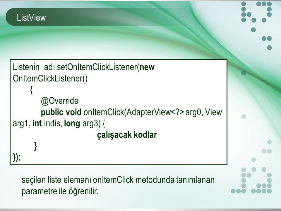 ListView Listenin_adı.setOnItemClickListener( new OnItemClickListener() { @Override public void onItemClick(AdapterView arg0, View arg1, int indis, long arg3) { çalışacak kodlar } }); seçilen liste elemanı onItemClick metodunda tanımlanan parametre ile öğrenilir.