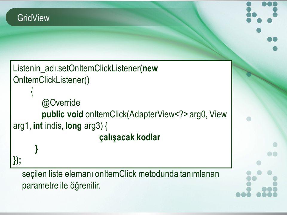 GridView Listenin_adı.setOnItemClickListener( new OnItemClickListener() { @Override public void onItemClick(AdapterView arg0, View arg1, int indis, long arg3) { çalışacak kodlar } }); seçilen liste elemanı onItemClick metodunda tanımlanan parametre ile öğrenilir.
