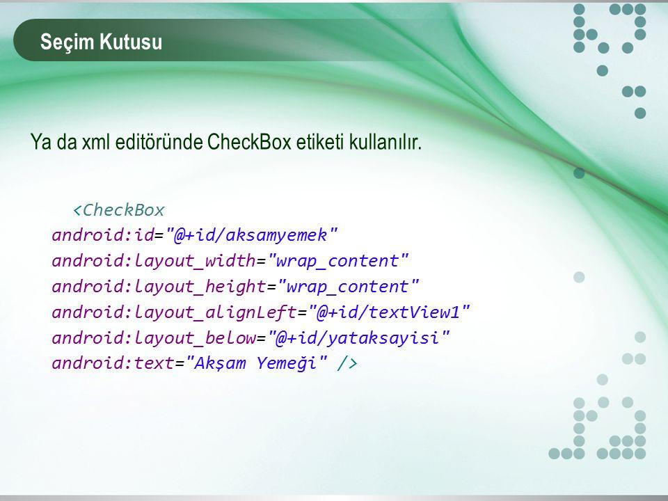 Seçim Kutusu Ya da xml editöründe CheckBox etiketi kullanılır.