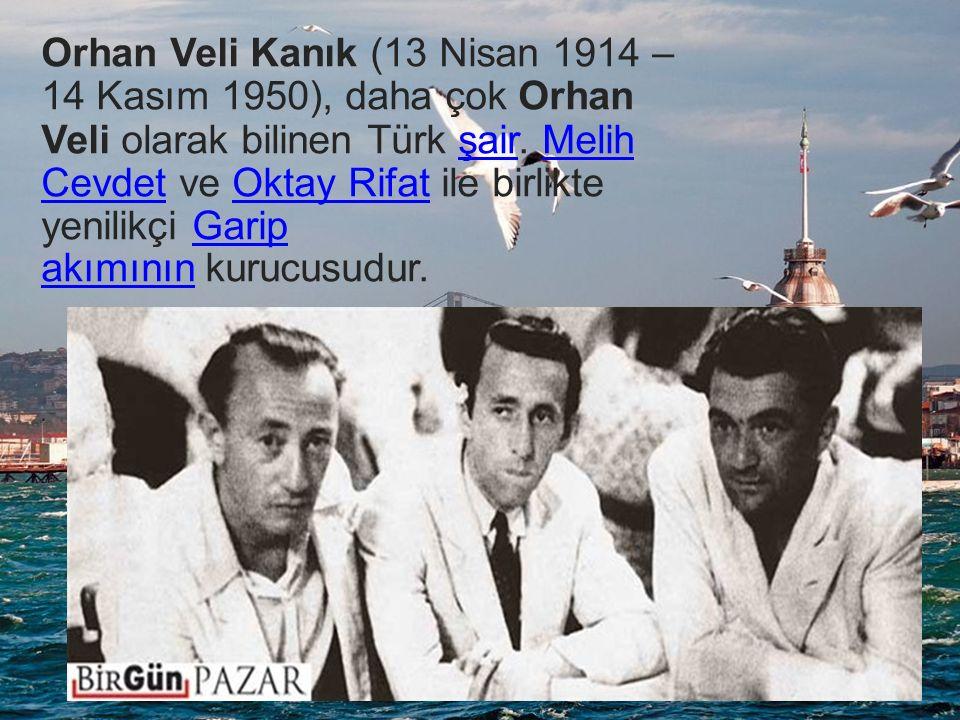 Orhan Veli Kanık (13 Nisan 1914 – 14 Kasım 1950), daha çok Orhan Veli olarak bilinen Türk şair.