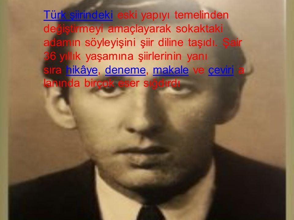 ] Türk şiirindekiTürk şiirindeki eski yapıyı temelinden değiştirmeyi amaçlayarak sokaktaki adamın söyleyişini şiir diline taşıdı.