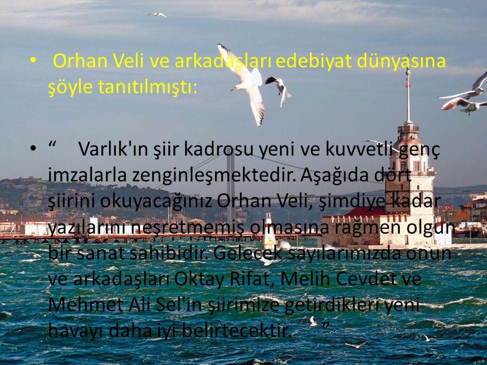 Orhan Veli ve arkadaşları edebiyat dünyasına şöyle tanıtılmıştı: Varlık ın şiir kadrosu yeni ve kuvvetli genç imzalarla zenginleşmektedir.