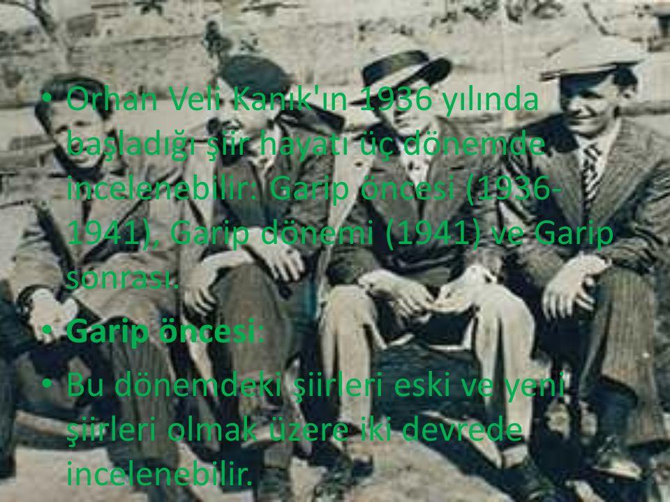 Orhan Veli Kanık ın 1936 yılında başladığı şiir hayatı üç dönemde incelenebilir: Garip öncesi (1936- 1941), Garip dönemi (1941) ve Garip sonrası.