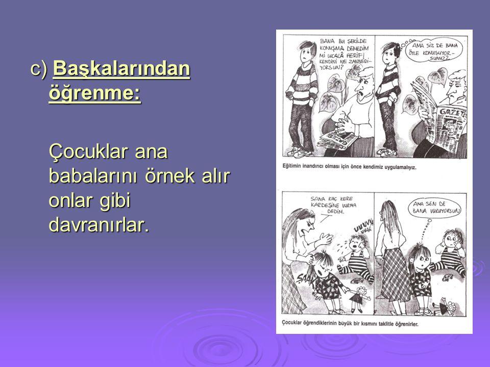 c) Başkalarından öğrenme: Çocuklar ana babalarını örnek alır onlar gibi davranırlar.