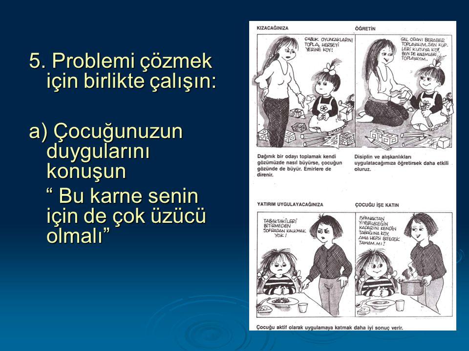 """5. Problemi çözmek için birlikte çalışın: a) Çocuğunuzun duygularını konuşun """" Bu karne senin için de çok üzücü olmalı"""" """" Bu karne senin için de çok ü"""