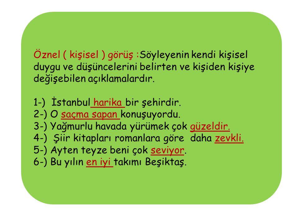 Öznel ( kişisel ) görüş :Söyleyenin kendi kişisel duygu ve düşüncelerini belirten ve kişiden kişiye değişebilen açıklamalardır. 1-) İstanbul harika bi