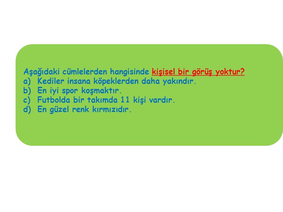 Aşağıdaki cümlelerden hangisinde kişisel bir görüş yoktur? a)Kediler insana köpeklerden daha yakındır. b)En iyi spor koşmaktır. c)Futbolda bir takımda