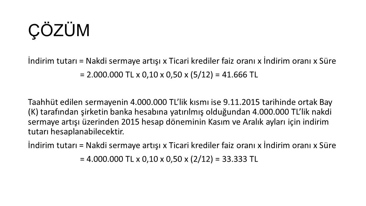 ÇÖZÜM İndirim tutarı = Nakdi sermaye artışı x Ticari krediler faiz oranı x İndirim oranı x Süre = 2.000.000 TL x 0,10 x 0,50 x (5/12) = 41.666 TL Taah