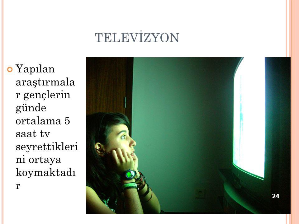 TELEVİZYON Yapılan araştırmala r gençlerin günde ortalama 5 saat tv seyrettikleri ni ortaya koymaktadı r 24