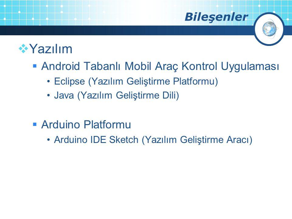 Bileşenler  Yazılım  Android Tabanlı Mobil Araç Kontrol Uygulaması Eclipse (Yazılım Geliştirme Platformu) Java (Yazılım Geliştirme Dili)  Arduino Platformu Arduino IDE Sketch (Yazılım Geliştirme Aracı)