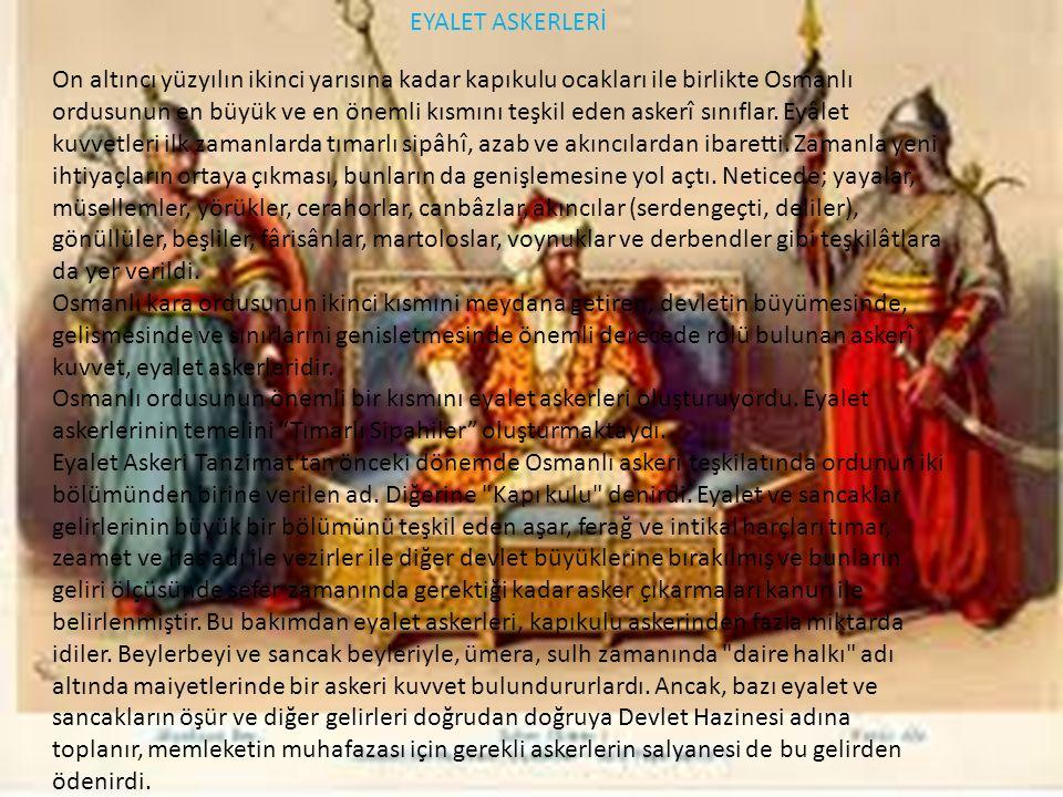 EYALET ASKERLERİ On altıncı yüzyılın ikinci yarısına kadar kapıkulu ocakları ile birlikte Osmanlı ordusunun en büyük ve en önemli kısmını teşkil eden