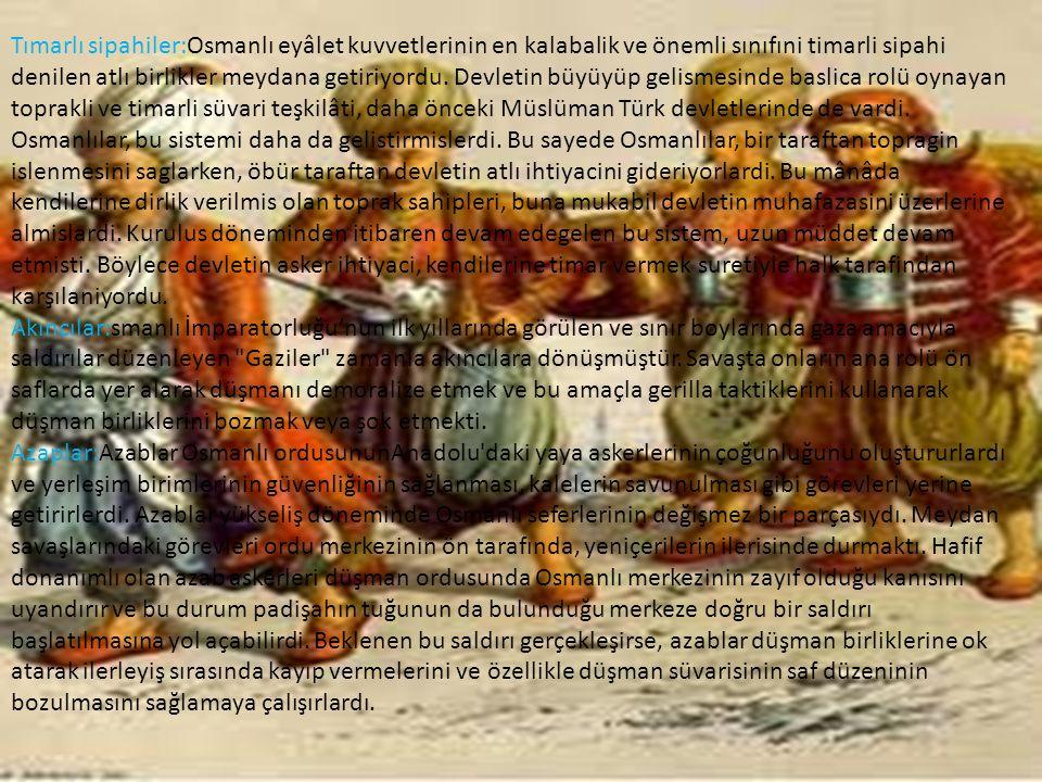 Tımarlı sipahiler:Osmanlı eyâlet kuvvetlerinin en kalabalik ve önemli sınıfıni timarli sipahi denilen atlı birlikler meydana getiriyordu. Devletin büy