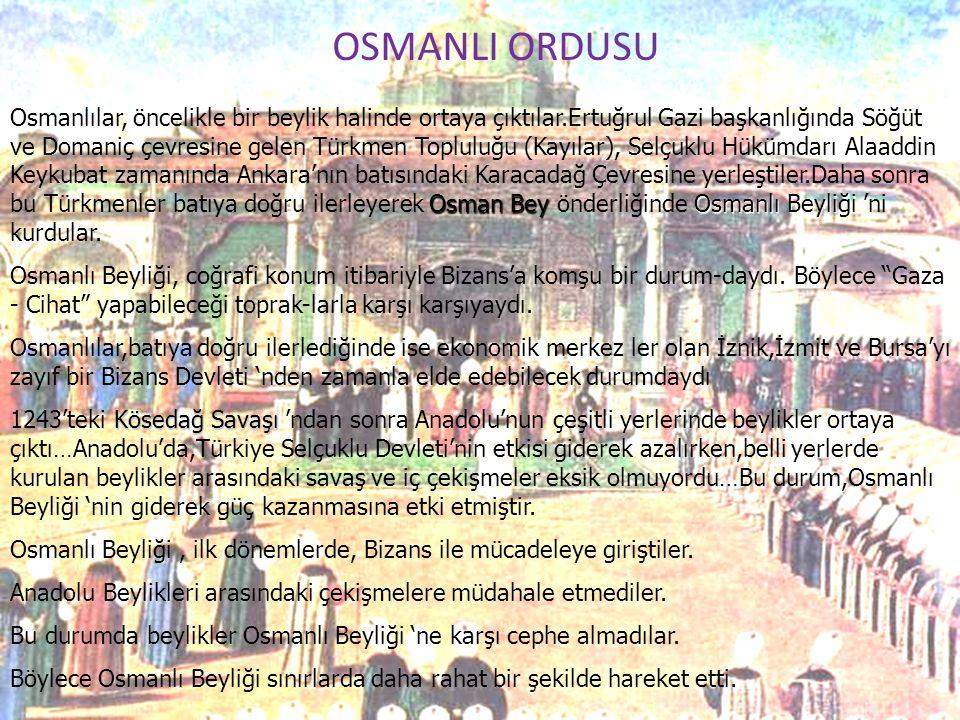 A OSMANLI ORDUSU Osman BeyOsmanlı Beyliği Osmanlılar, öncelikle bir beylik halinde ortaya çıktılar.Ertuğrul Gazi başkanlığında Söğüt ve Domaniç çevres