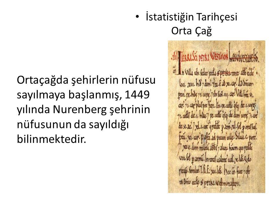 İstatistiğin Tarihçesi Orta Çağ Ortaçağda şehirlerin nüfusu sayılmaya başlanmış, 1449 yılında Nurenberg şehrinin nüfusunun da sayıldığı bilinmektedir.