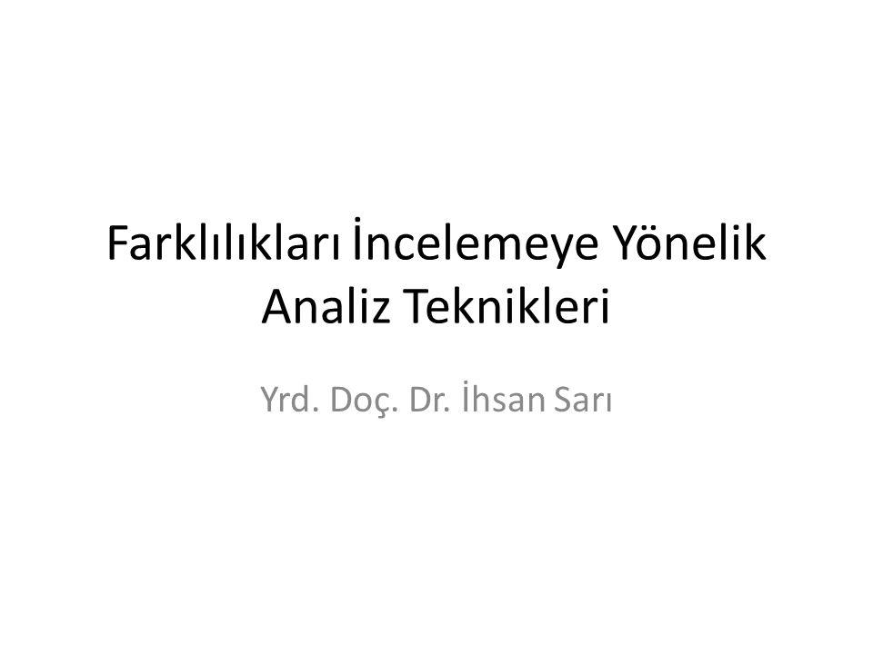Farklılıkları İncelemeye Yönelik Analiz Teknikleri Yrd. Doç. Dr. İhsan Sarı
