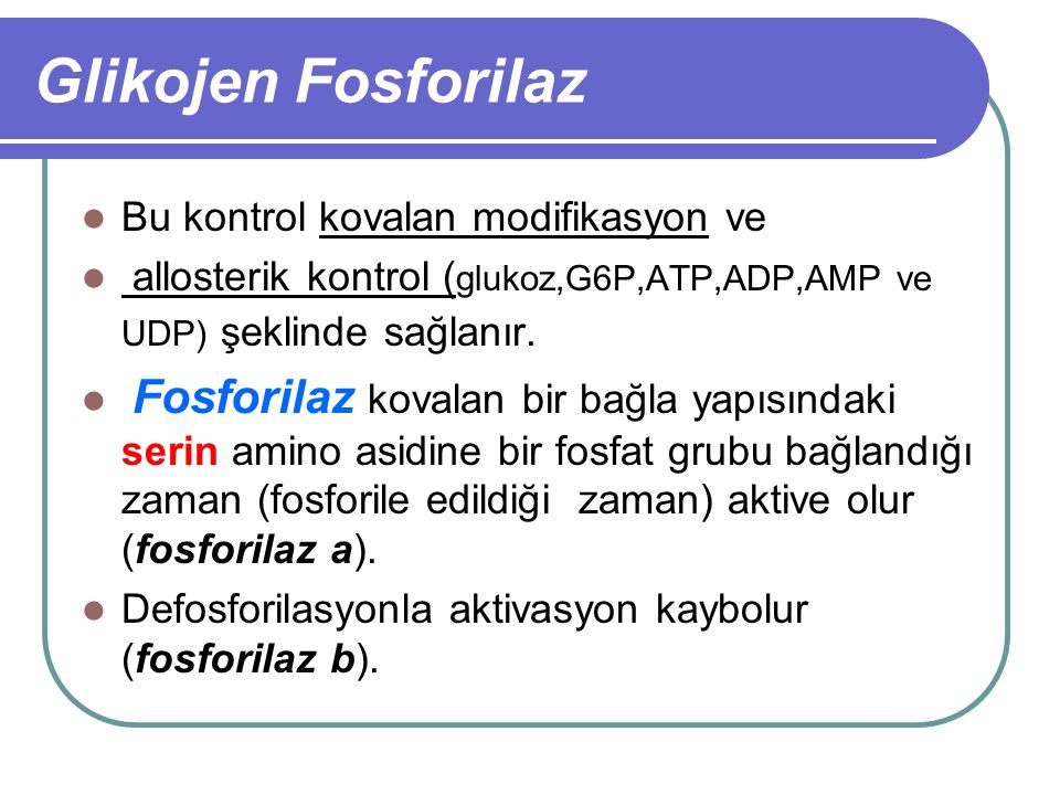 Glikojen Fosforilaz Bu kontrol kovalan modifikasyon ve allosterik kontrol ( glukoz,G6P,ATP,ADP,AMP ve UDP) şeklinde sağlanır. Fosforilaz kovalan bir b
