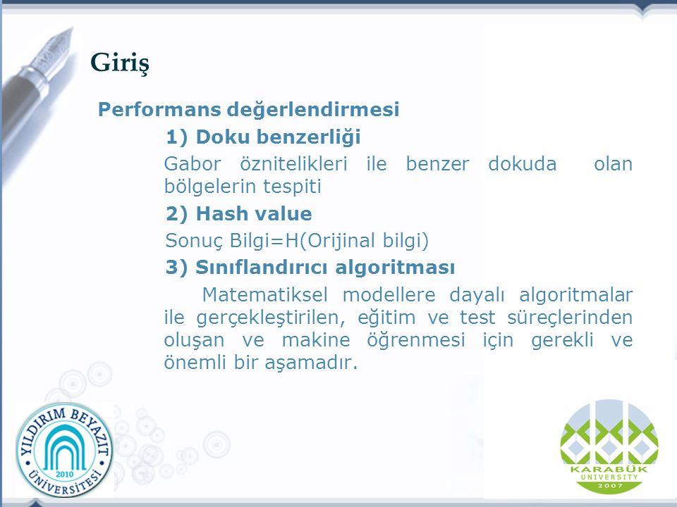 Giriş Performans değerlendirmesi 1) Doku benzerliği Gabor öznitelikleri ile benzer dokuda olan bölgelerin tespiti 2) Hash value Sonuç Bilgi=H(Orijinal bilgi) 3) Sınıflandırıcı algoritması Matematiksel modellere dayalı algoritmalar ile gerçekleştirilen, eğitim ve test süreçlerinden oluşan ve makine öğrenmesi için gerekli ve önemli bir aşamadır.